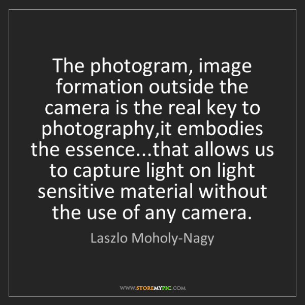Laszlo Moholy-Nagy: The photogram, image formation outside the camera is...