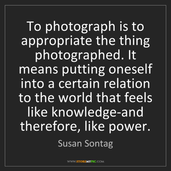 Susan Sontag: To photograph is to appropriate the thing photographed....