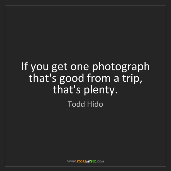 Todd Hido: If you get one photograph that's good from a trip, that's...