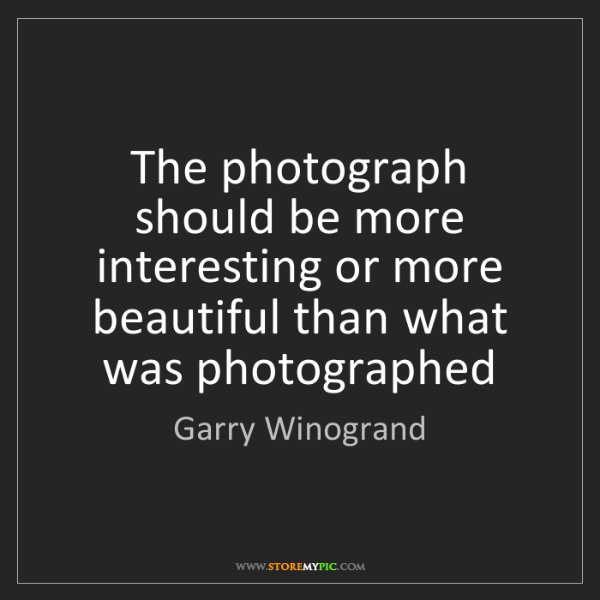 Garry Winogrand: The photograph should be more interesting or more beautiful...