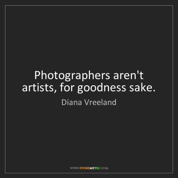 Diana Vreeland: Photographers aren't artists, for goodness sake.
