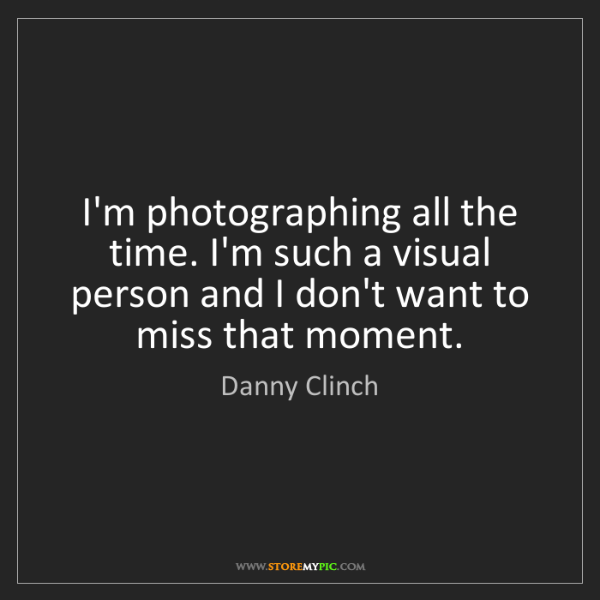 Danny Clinch: I'm photographing all the time. I'm such a visual person...