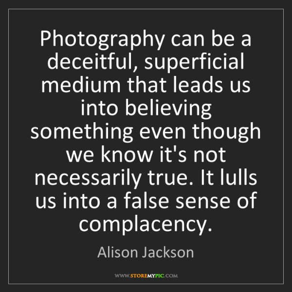 Alison Jackson: Photography can be a deceitful, superficial medium that...