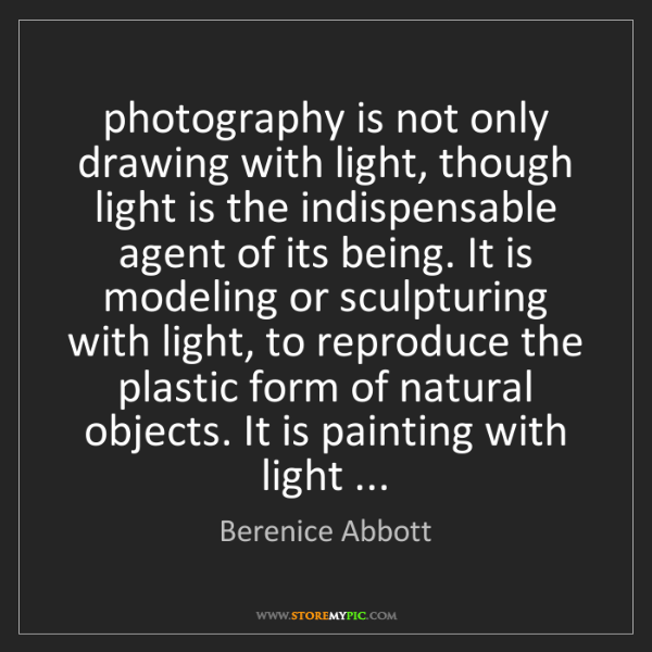Berenice Abbott: photography is not only drawing with light, though light...