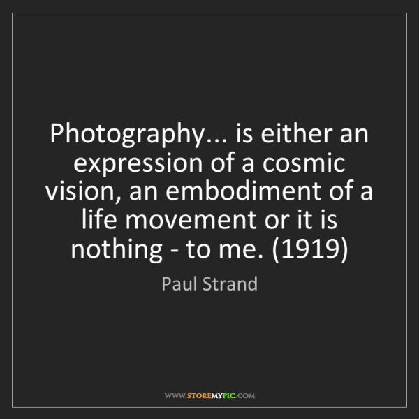 Paul Strand: Photography... is either an expression of a cosmic vision,...