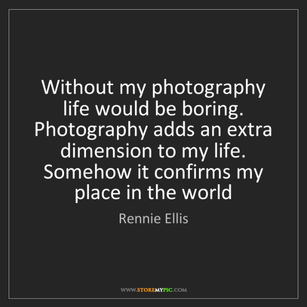 Rennie Ellis: Without my photography life would be boring. Photography...