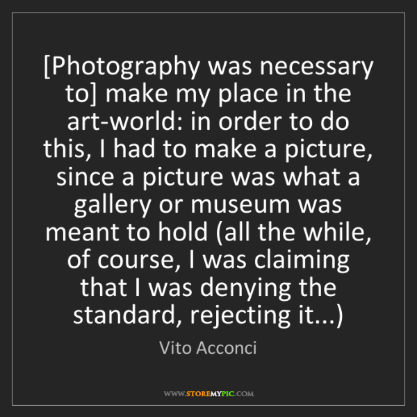 Vito Acconci: [Photography was necessary to] make my place in the art-world:...