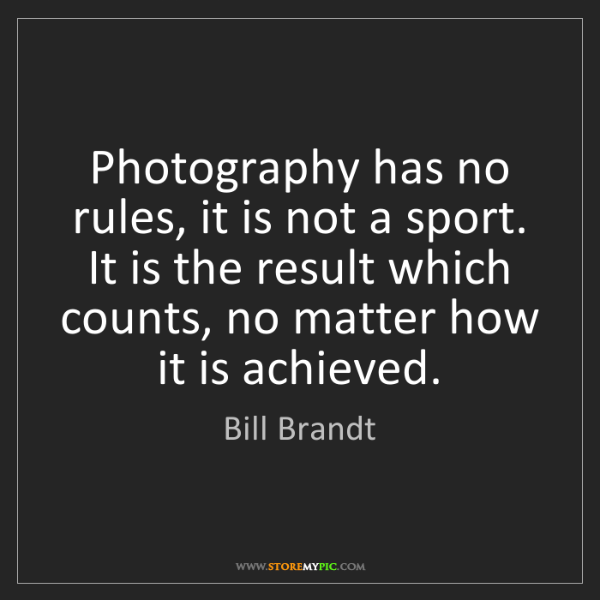 Bill Brandt: Photography has no rules, it is not a sport. It is the...