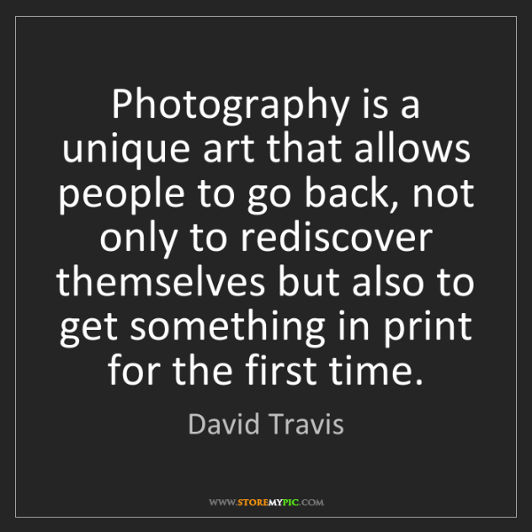 David Travis: Photography is a unique art that allows people to go...