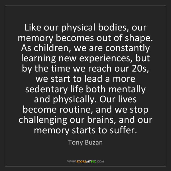 Tony Buzan: Like our physical bodies, our memory becomes out of shape....
