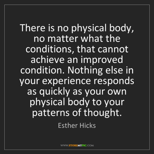 Esther Hicks: There is no physical body, no matter what the conditions,...
