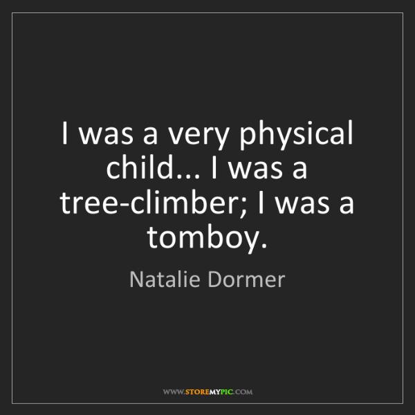 Natalie Dormer: I was a very physical child... I was a tree-climber;...