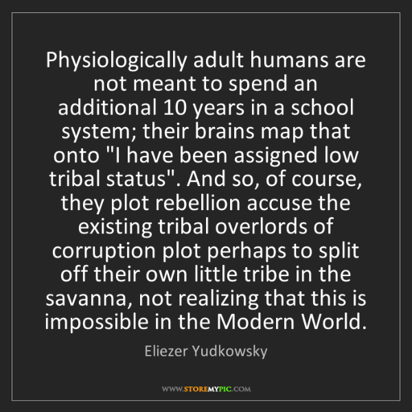 Eliezer Yudkowsky: Physiologically adult humans are not meant to spend an...