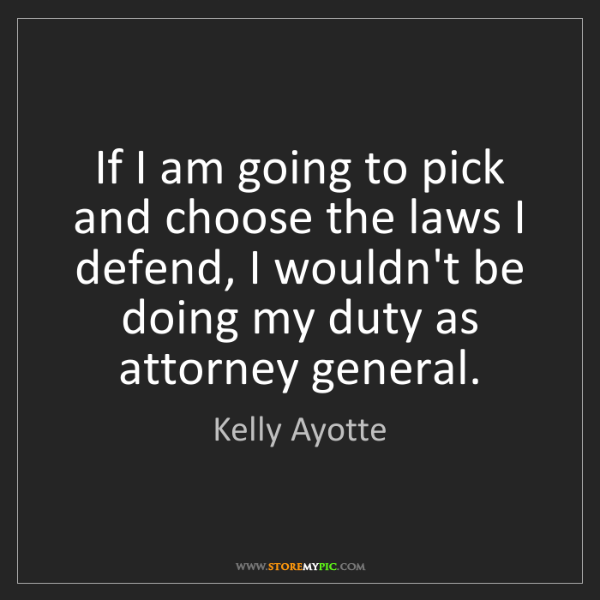 Kelly Ayotte: If I am going to pick and choose the laws I defend, I...