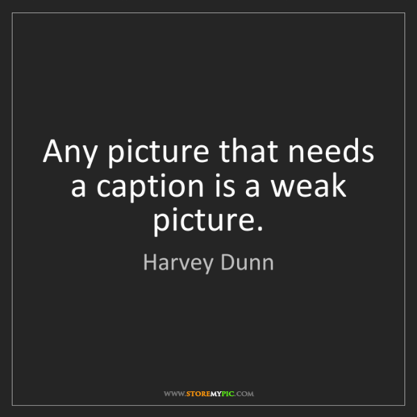 Harvey Dunn: Any picture that needs a caption is a weak picture.