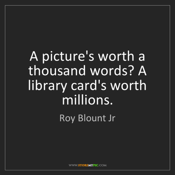 Roy Blount Jr: A picture's worth a thousand words? A library card's...