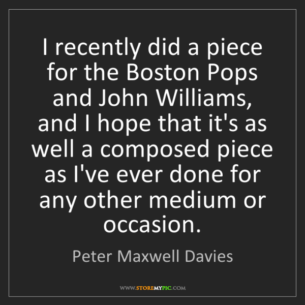 Peter Maxwell Davies: I recently did a piece for the Boston Pops and John Williams,...