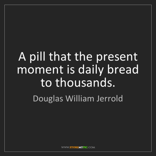 Douglas William Jerrold: A pill that the present moment is daily bread to thousands.