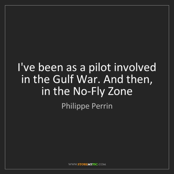 Philippe Perrin: I've been as a pilot involved in the Gulf War. And then,...