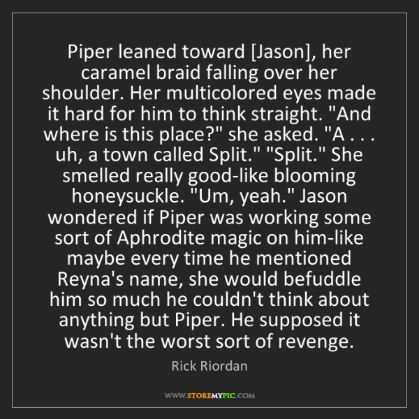 Rick Riordan: Piper leaned toward [Jason], her caramel braid falling...