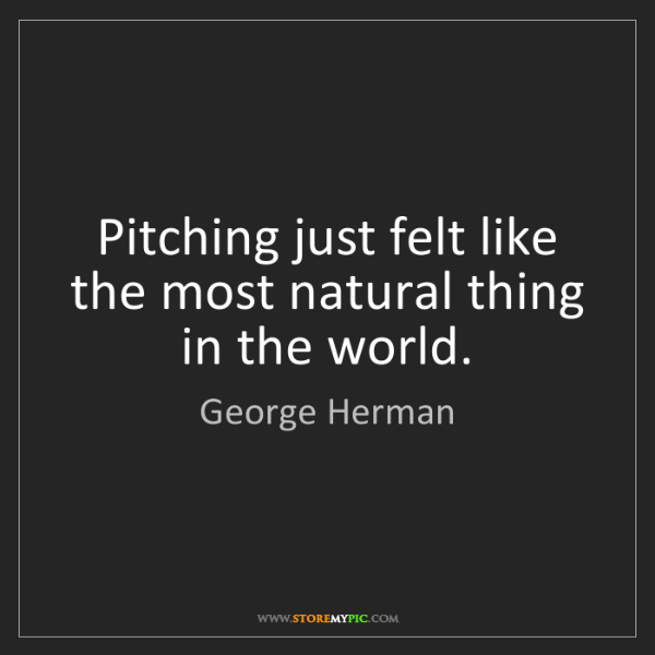 George Herman: Pitching just felt like the most natural thing in the...