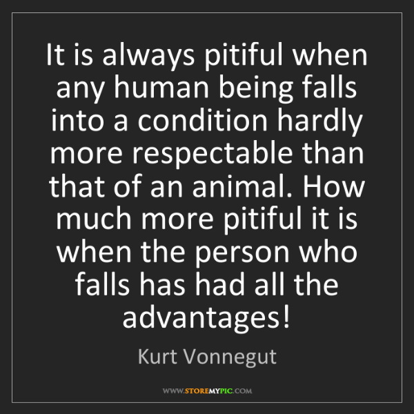 Kurt Vonnegut: It is always pitiful when any human being falls into...