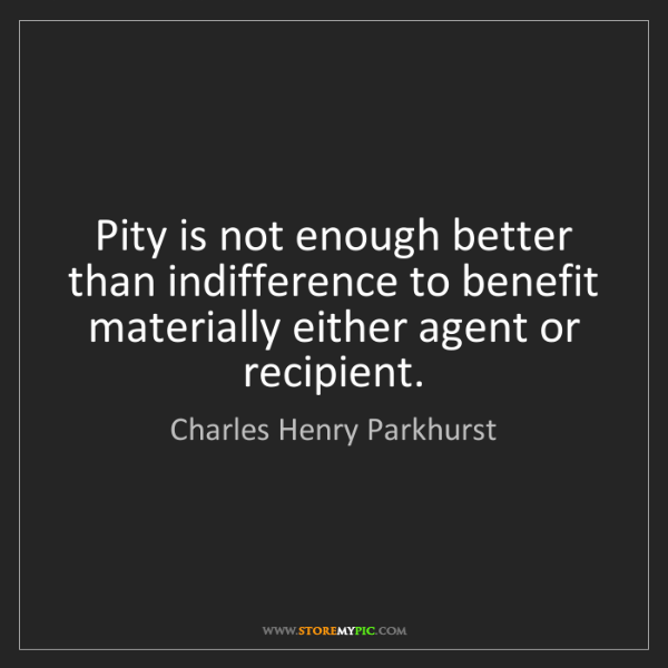 Charles Henry Parkhurst: Pity is not enough better than indifference to benefit...