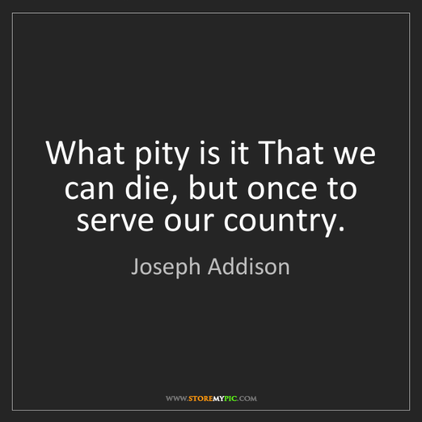 Joseph Addison: What pity is it That we can die, but once to serve our...