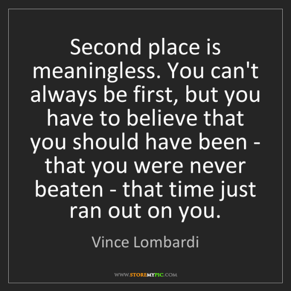 Vince Lombardi: Second place is meaningless. You can't always be first,...