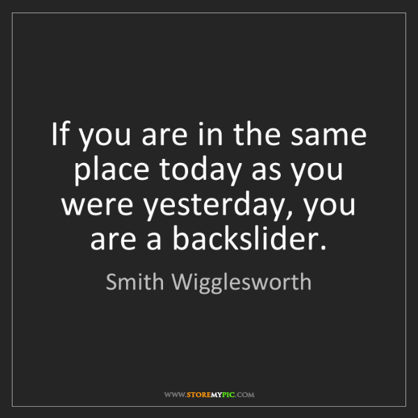 Smith Wigglesworth: If you are in the same place today as you were yesterday,...