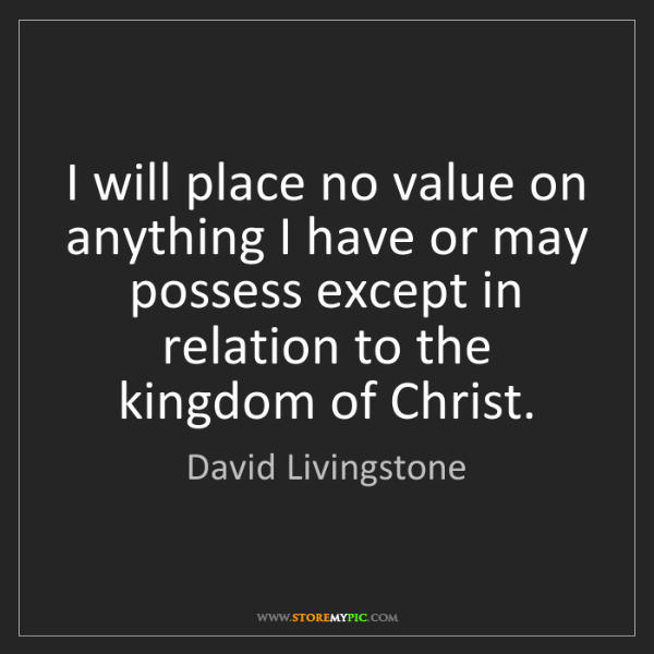 David Livingstone: I will place no value on anything I have or may possess...