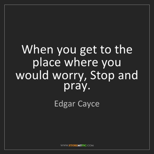 Edgar Cayce: When you get to the place where you would worry, Stop...