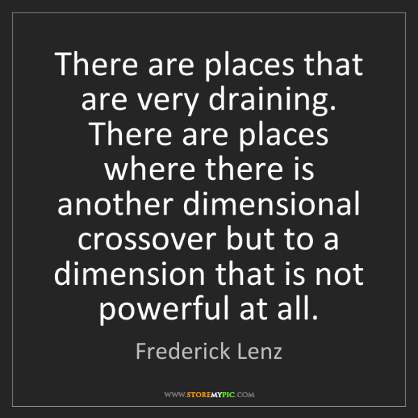 Frederick Lenz: There are places that are very draining. There are places...