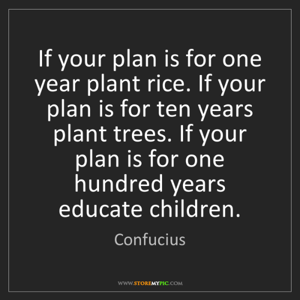 Confucius: If your plan is for one year plant rice. If your plan...