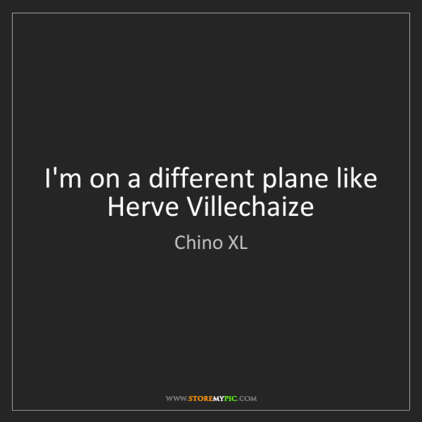 Chino XL: I'm on a different plane like Herve Villechaize