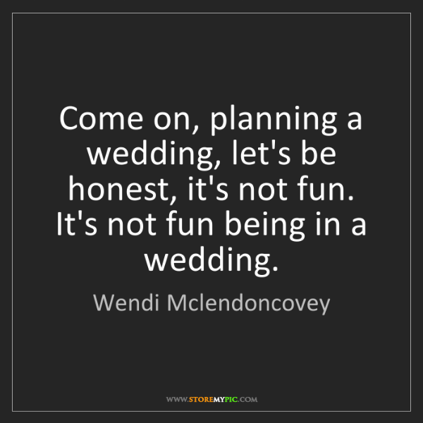 Wendi Mclendoncovey: Come on, planning a wedding, let's be honest, it's not...