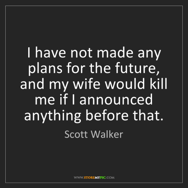 Scott Walker: I have not made any plans for the future, and my wife...
