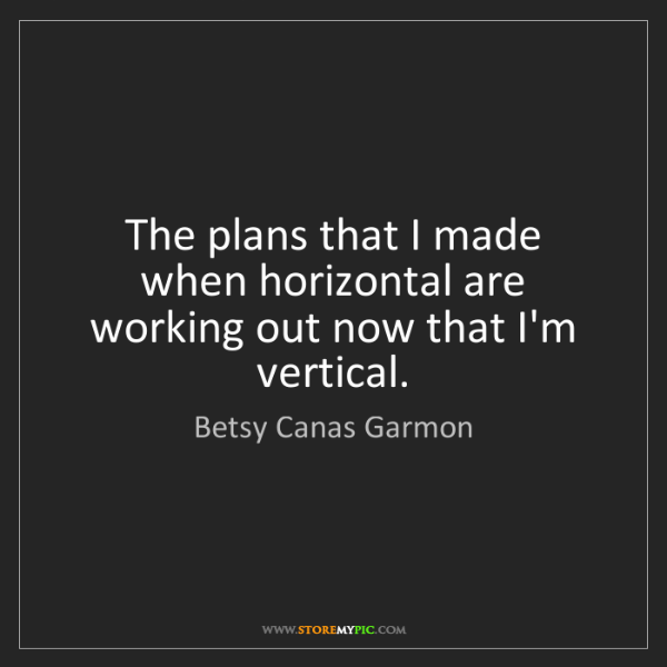 Betsy Canas Garmon: The plans that I made when horizontal are working out...
