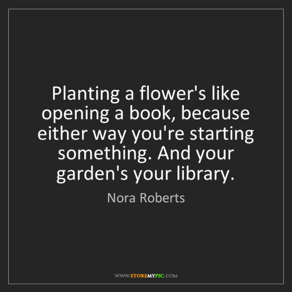 Nora Roberts: Planting a flower's like opening a book, because either...