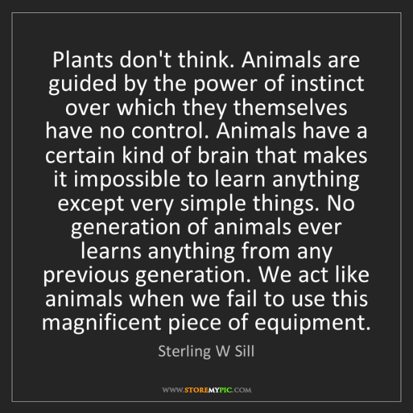 Sterling W Sill: Plants don't think. Animals are guided by the power of...