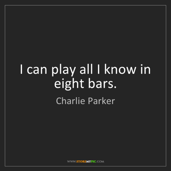 Charlie Parker: I can play all I know in eight bars.