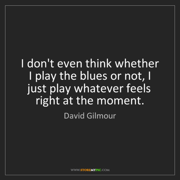 David Gilmour: I don't even think whether I play the blues or not, I...