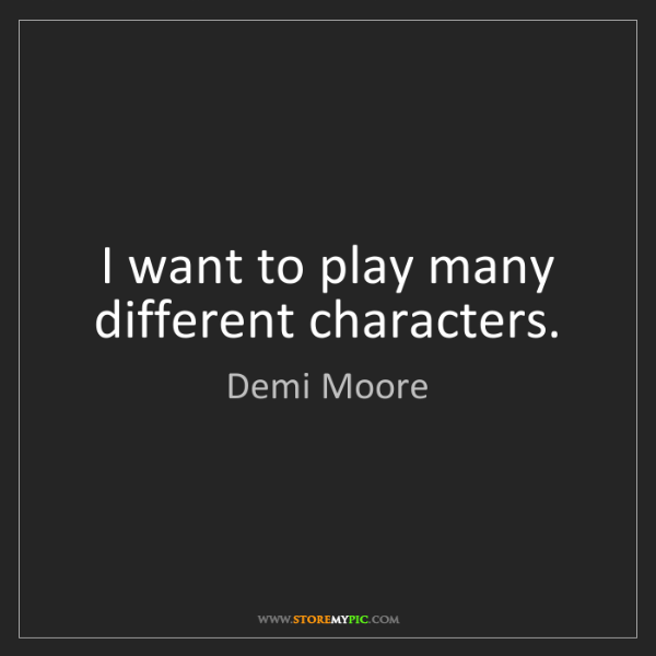 Demi Moore: I want to play many different characters.