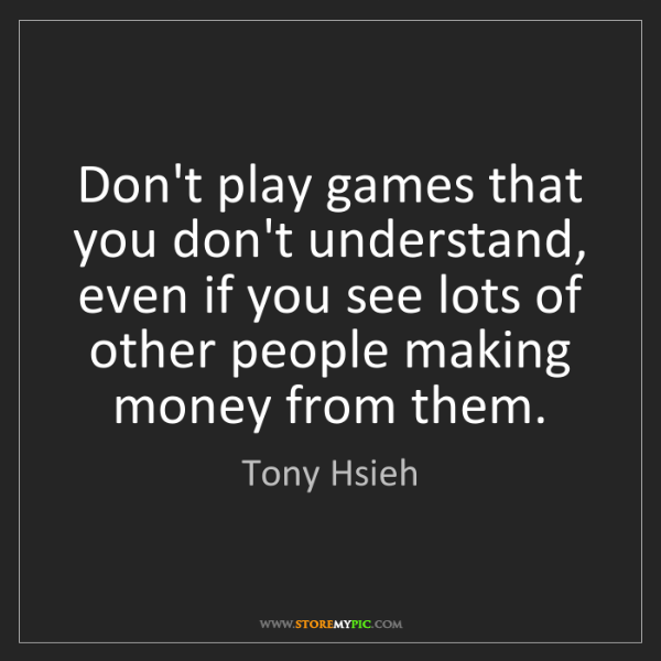 Tony Hsieh: Don't play games that you don't understand, even if you...