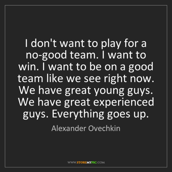 Alexander Ovechkin: I don't want to play for a no-good team. I want to win....