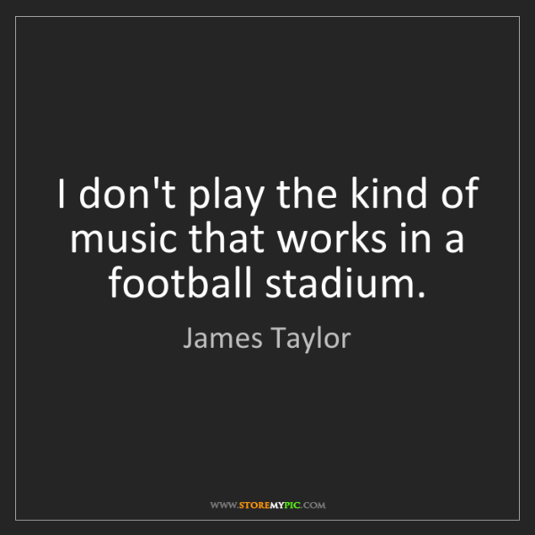 James Taylor: I don't play the kind of music that works in a football...