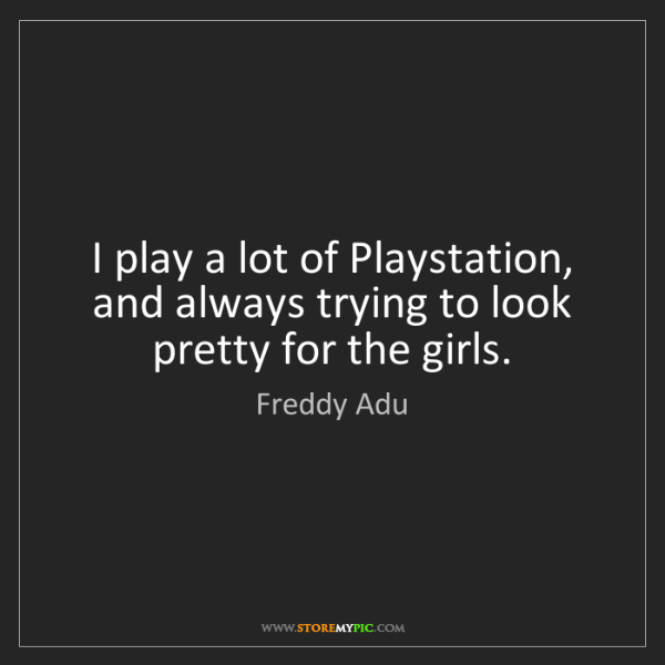 Freddy Adu: I play a lot of Playstation, and always trying to look...