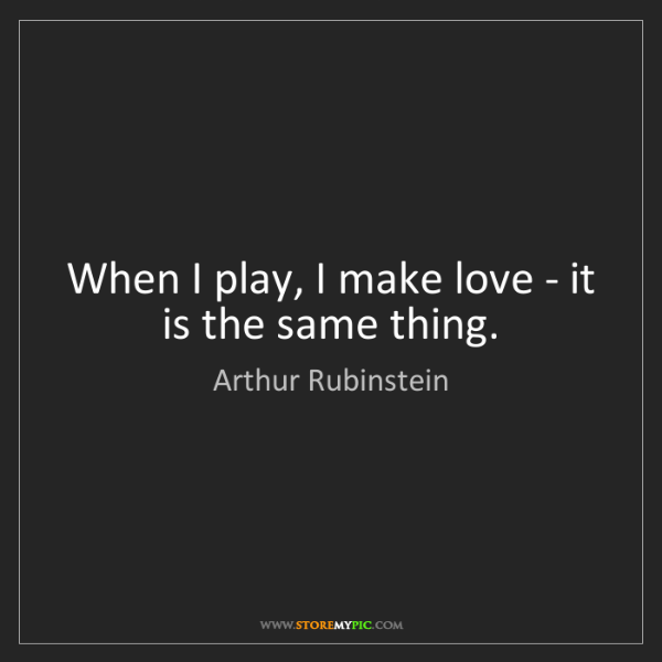 Arthur Rubinstein: When I play, I make love - it is the same thing.