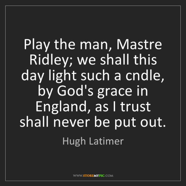 Hugh Latimer: Play the man, Mastre Ridley; we shall this day light...