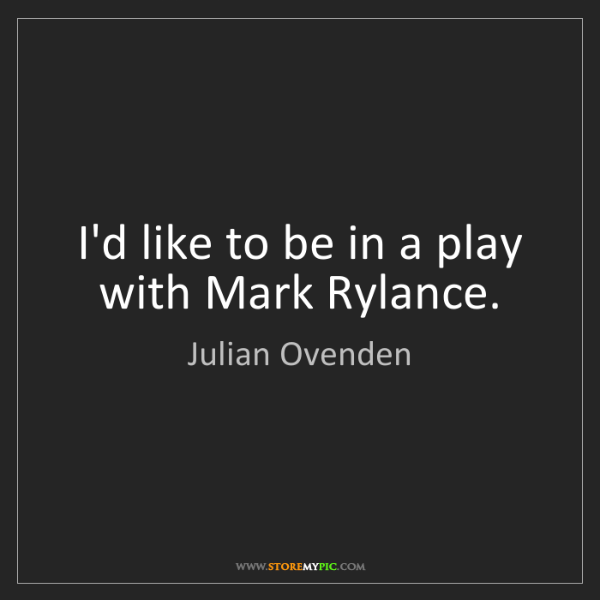 Julian Ovenden: I'd like to be in a play with Mark Rylance.